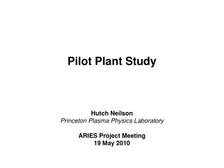 Pilot Plant Study     Hutch Neilson Princeton Plasma Physics Laboratory  ARIES Project Meeting 19 May 2010