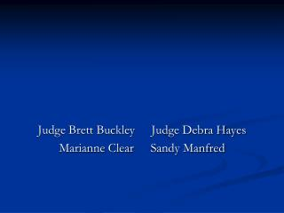Judge Brett Buckley	Judge Debra Hayes Marianne Clear	  Sandy Manfred