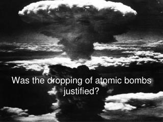 Was the dropping of atomic bombs justified?