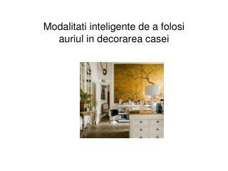 Modalitati inteligente de a folosi auriul in decorarea casei