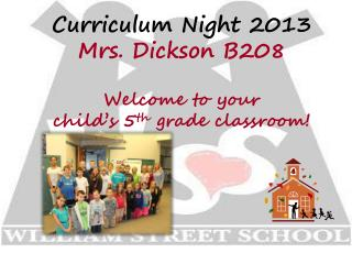 Curriculum Night 2013 Mrs. Dickson B208 Welcome to your  child's 5 th  grade classroom!