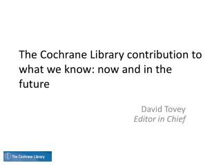 The Cochrane Library contribution to what we know: now and in the future