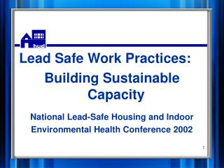 Lead Safe Work Practices: Building Sustainable Capacity  National Lead-Safe Housing and Indoor Environmental Health Conf