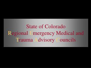 State of Colorado  R egional  E mergency Medical and  T rauma  A dvisory  C ouncils