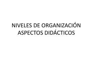NIVELES DE ORGANIZACIÓN ASPECTOS DIDÁCTICOS