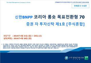 신한 BNPP  코리아 롱숏 목표전환형  70  증권 자 투자신탁 제 1 호  [ 주식혼합 ]