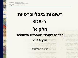 רשומות ביבליוגרפיות  ב- RDA חלק א' הדרכה לעובדי הספרייה הלאומית מרץ 2014 הכינה ריני גולדסמית