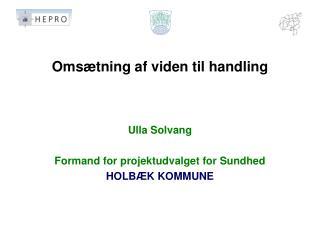 Omsætning af viden til handling Ulla Solvang Formand for projektudvalget for Sundhed