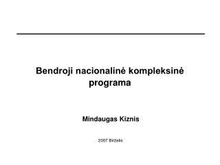 Bendroji nacionalinė kompleksinė programa   Mindaugas Kiznis 200 7 Birželis