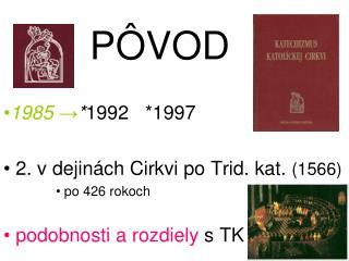 P Ô VOD 1985  → * 1992   *1997  2. v dejinách Cirkvi po Trid. kat.  (1566)  po 426 rokoch