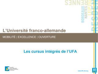 L'Université franco-allemande MOBILITÉ | EXCELLENCE | OUVERTURE Les cursus intégrés de l 'UFA