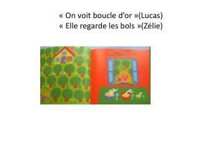«On voit boucle d'or»(Lucas) «Elle regarde les bols»(Zélie)