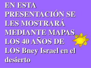 EN ESTA PRESENTACIÓN SE LES MOSTRARÁ MEDIANTE MAPAS LOS 40 AÑOS DE LOS Bney Israel en el desierto