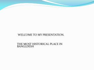 WELCOME TO MY PRESENTATION.     THE MOST HISTORICAL PLACE IN BANGLDESH