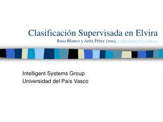 Clasificación Supervisada en Elvira Rosa Blanco y Aritz Pérez {rosa,  ccbpemaa}@si.ehu.es