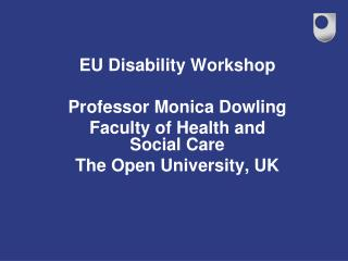 EU Disability Workshop Professor Monica Dowling  Faculty of Health and Social Care