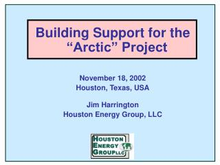 "Building Support for the ""Arctic"" Project November 18, 2002    Houston, Texas, USA Jim Harrington"