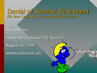 Denial of Service: First Hand OR: Now I know why I always hated the Smurfs