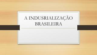 A INDUSRIALIZAÇÃO  BRASILEIRA