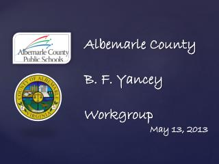 Albemarle County B. F. Yancey  Workgroup 			May 13, 2013