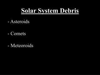 Solar System Debris - Asteroids - Comets - Meteoroids