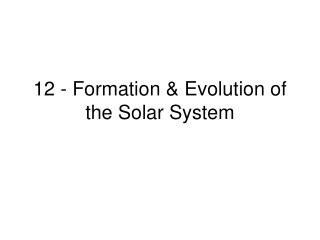 12 - Formation & Evolution of the Solar System