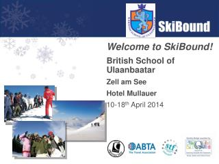 Welcome to SkiBound! British School of Ulaanbaatar Zell am See Hotel Mullauer 10-18 th  April 2014