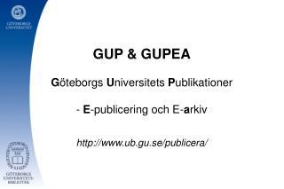 GUP & GUPEA G öteborgs  U niversitets  P ublikationer -  E -publicering och E- a rkiv
