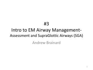 #3 Intro to EM Airway Management- Assessment and  SupraGlottic  Airways (SGA)