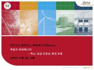 마티아스 헤르메스 ,  독일에너지청 (dena) 독일의 재생에너지 :  –  혁신 , 공급 안정성 ,  환경 보호 2005 년  11 월  3 일 ,  서울