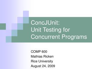 ConcJUnit: Unit Testing for Concurrent Programs