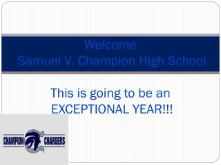 Welcome   Samuel V. Champion High School This is going to be an  EXCEPTIONAL YEAR!!!