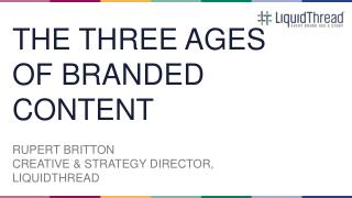 THE THREE AGES OF BRANDED CONTENT