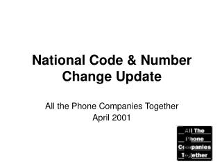 National Code & Number Change Update All the Phone Companies Together April 2001
