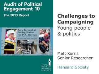 Challenges to Campaigning Young people & politics Matt Korris Senior Researcher Hansard Society
