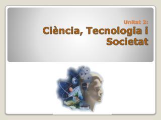 Unitat  2: Ciència ,  Tecnologia  i  Societat