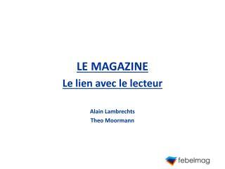 LE MAGAZINE Le lien avec le lecteur Alain Lambrechts Theo Moormann