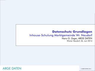 Datenschutz Grundlagen Inhouse-Schulung Marktgemeinde Wr. Neudorf Hans G. Zeger, ARGE DATEN