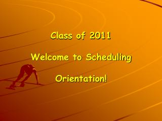 Class of 2011 Welcome to Scheduling  Orientation!
