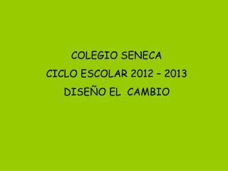 COLEGIO SENECA CICLO ESCOLAR 2012 � 2013 DISE�O EL  CAMBIO