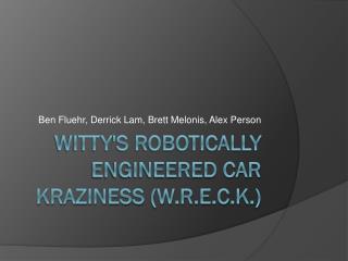 W itty's robotically engineered car kraziness (W.R.E.C.K.)