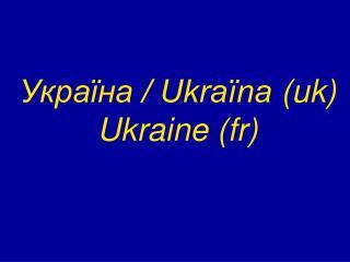 Україна / Ukraïna (uk) Ukraine (fr)