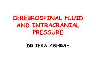 CEREBROSPINAL FLUID AND INTRACRANIAL PRESSURE DR IFRA ASHRAF