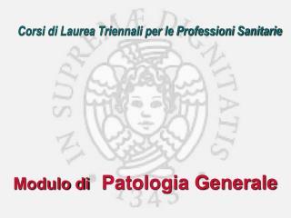 Corsi di Laurea Triennali per le Professioni Sanitarie Modulo di Patologia Generale