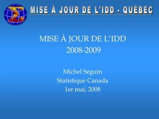 MISE À JOUR DE L'IDD  2008-2009 Michel Séguin Statistique Canada 1er mai, 2008