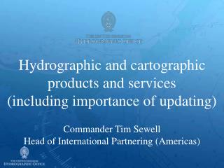 Hydrographic and cartographic products and services including importance of updating  Commander Tim Sewell Head of Inter