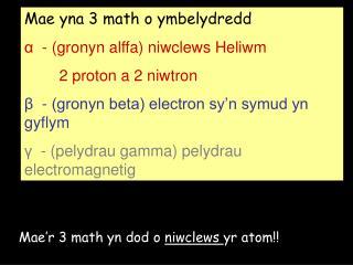Mae yna 3 math o ymbelydredd  α  - (gronyn alffa) niwclews Heliwm         2 proton a 2 niwtron