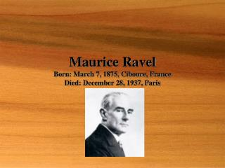 Maurice Ravel Born: March 7, 1875, Ciboure, France Died: December 28, 1937, Paris