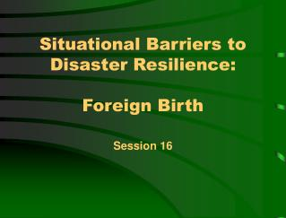 Situational Barriers to Disaster Resilience: Foreign Birth
