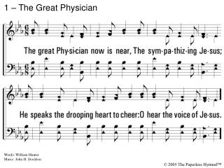 1. The great Physician now is near, The sympathizing Jesus; He speaks the drooping heart to cheer: O hear the voice of J